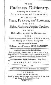 The Gardeners Dictionary: Containing the Methods of Cultivating and Improving All Sorts of Trees, Plants, and Flowers, for the Kitchen, Fruit, and Pleasure Gardens; as Also Those which are Used in Medicine. With Directions for the Culture of Vineyards, and Making of Wine in England. In which Likewise are Included the Practical Parts of Husbandry, Volume 3
