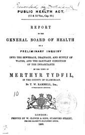 Report to the General Board of Health: On a Preliminary Inquiry Into the Sewerage, Drainage, and Supply of Water, and the Sanitary Condition of the Inhabitants of the Town of Merthyr Tydfil, in the County of Glamorgan, Volume 1