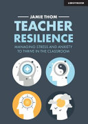 Teacher Resilience: Managing Stress and Anxiety to Thrive in the Classroom