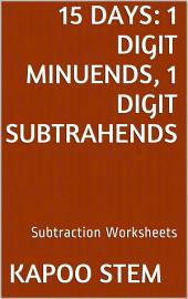 15 Days Math Subtraction Series: 1 Digit Minuends, 1 Digit Subtrahends, Daily Practice Workbook To Improve Mathematics Skills: Maths Worksheets