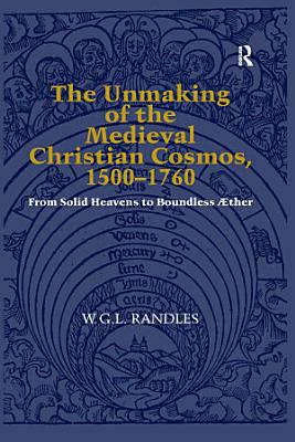 The Unmaking of the Medieval Christian Cosmos  1500   1760 PDF