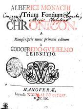 Alberici Monachi Trium Fontium Chronicon, e Manuscriptis nunc primum editum a Godofredo Gvilielmo Leibnitio