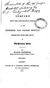 An inquiry into the comparative forces of the extensor and flexor muscles, connected with the joints of the human body
