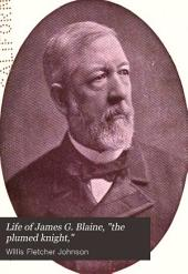 """Life of James G. Blaine, """"the Plumed Knight,"""": Editor, Representative, Speaker, Senator, Cabinet Minister, Diplomat and True Patriot; a Graphic Record of His Whole Illustrious Career, from the Cradle to the Grave ..."""