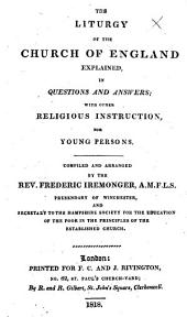 The Liturgy of the Church of England Explained, in Questions and Answers; with Other Religious Instruction, for Young Persons. Compiled and Arranged by ... Frederic Iremonger