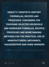 Henley's Twentieth Century Forrmulas, Recipes and Processes: Containing Ten Thousand Selected Household and Workshop Formulas, Recipes, Processes and Moneymaking Methods for the Practical Use of Manufacturers, Mechanics, Housekeepers and Home Workers