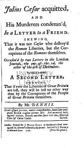 Julius Caesar Acquitted, and His Murderers Condemn'd: In a Letter to a Friend, Shewing, that it was Not Caesar who Destroy'd the Roman Liberties, But the Corruptions of the Romans Themselves. Occasion'd by Two Letters in the London Journal ... To which is Added, a Second Letter, Shewing, that If Ever the Liberties of Great Britain are Lost, They Will be Lost No Other Way Than by the Corruptions of the People of Great Britain Themselves