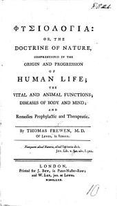 Φυσιολογια: or the doctrine of nature comprehended in the origin and progression of human life; the vital and animal functions; diseases of body and mind; and remedies, etc