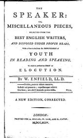 The Speaker: Or, Miscellaneous Pieces, Selected from the Best English Writers, and Disposed Under Proper Heads, with a View to Facilitate the Improvement of Youth in Reading and Speaking. To which is Prefixed an Essay on Elocution. By W. Enfield, ...