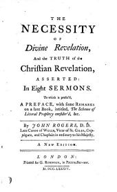 The necessity of divine revelation, and the truth of the Christian revelation asserted, in 8 sermons. To which is prefix'd a preface with some remarks on a late book, intitled, The scheme of literal prophesy consider'd