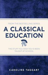 A Classical Education: The Stuff You Wish Youd Been Taught At School