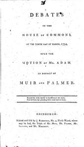 Debates in the House of Commons, on the tenth day of March, 1794, upon the Motion of Mr. Adam, in behalf of Muir and Palmer