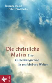 Die christliche Matrix: Eine Entdeckungsreise in unsichtbare Welten