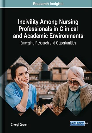 Incivility Among Nursing Professionals in Clinical and Academic Environments  Emerging Research and Opportunities PDF