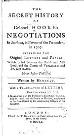 The Secret History of Colonel Hooke's Negotiations in Scotland, in Favour of the Pretender, in 1707: Including the Original Letters and Papers which Passed Between the Scotch and Irish Lords and the Courts of Versailles and St. Germains