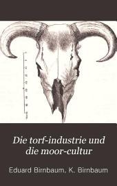 Die torf-industrie und die moor-cultur: eine besprechung der grundlagen für die rationelle benutzung des torfes, sowie für die urbarmachung von moorflächen