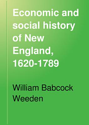 Economic and Social History of New England  1620 1789 PDF
