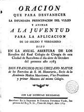 Oración que para desvanecer la infundada preocupación del vulgo y animar a la juventud para la aplicación de los solido y verdadero d xo D. Francisco Puig, cirujano mayor de los Exercitos de S.M. ... el 7 Octubre 1783