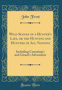 Wild Scenes of a Hunter's Life, Or the Hunting and Hunters of All Nations
