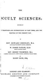 The Occult Sciences: Sketches of the Traditions and Superstitions of Past Times, and the Marvels of the Present Day