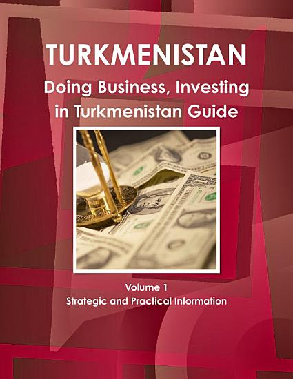 Doing Business  Investing in Turkmenistan Guide Volume 1 Strategic and Practical Information PDF