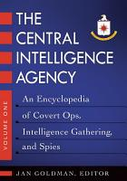 The Central Intelligence Agency  An Encyclopedia of Covert Ops  Intelligence Gathering  and Spies  2 volumes  PDF