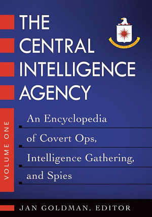 The Central Intelligence Agency: An Encyclopedia of Covert Ops, Intelligence Gathering, and Spies [2 volumes]