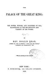 The Palace of the Great King: Or, The Power, Wisdom and Goodness of God, Illustrated in the Multiplicity and Variety of His Works