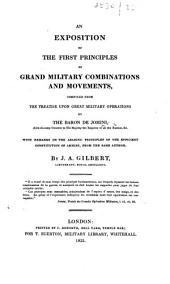 An Exposition of the first principles of grand Military Combinations and Movements, compiled from the Treatise upon Great Military Operations by the Baron de Jomini ... With remarks on the leading principles of the efficient constitution of armies, from the same author. By J. A. Gilbert. [With plates.]