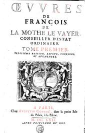 OEVVRES DE FRANÇOIS DE LA MOTHE LE VAYER, CONSEILLER D'ESTAT ORDINAIRE.: TOME PREMIER, Volume1