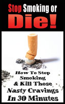 Stop Smoking Or Die! How to Stop Smoking and Kill Those Nasty Cravings in 30 Minutes