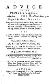 Advice to the People in General, with Regard to Their Health: But Particularly Calculated for Those, who are the Most Unlikely to be Provided in Time with the Best Assistance, in Acute Diseases, Or Upon Any Sudden Inward Or Outward Accident. With a Table of the Most Cheap, Yet Effectual Remedies, and the Plainest Directions for Preparing Them Readily