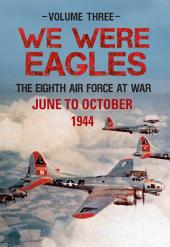 We Were Eagles Vol. 3: The Eighth Air Force at War June to October 1944