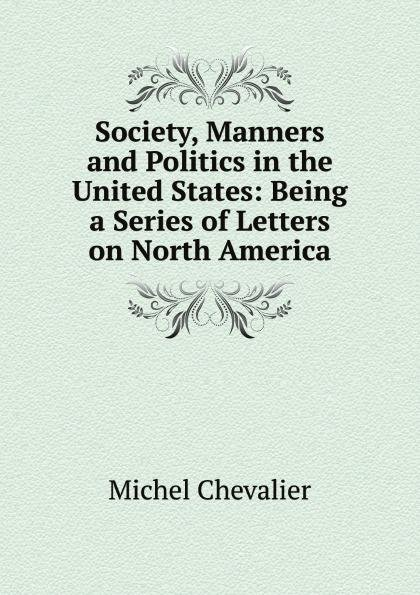 Society, Manners and Politics in the United States: Being a Series of Letters on North America