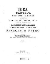 Igea. Cantata con cori e danze, rappresentata nel teatro di Trieste la sera del di'Febbrajo 1827, natalizio di sua maesta l'imperatore d'Austria Francesco primo. (Musica di Giuseppe Farinelli'danze di Giulio Vigano.)