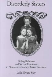 Disorderly Sisters: Sibling Relations and Sororal Resistance in Nineteenth-century British Literature