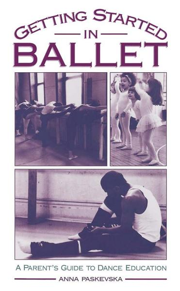 Getting Started in Ballet : A Parent's Guide to Dance Education