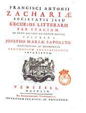 Francisci Antonii Zachariæ Societatis Jesu Excursus litterarii per Italiam ab anno 1742 ad annum 1752. Volumen 1. Josepho Mariae Saporito illustrissimo ac reverendiss. genuensium archiepiscopo inscriptum