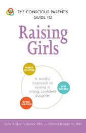 The Conscious Parent's Guide to Raising Girls: A mindful approach to raising a strong, confident daughter