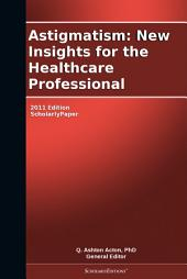 Astigmatism: New Insights for the Healthcare Professional: 2011 Edition: ScholarlyPaper