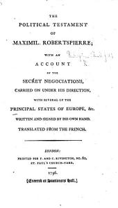 The Political Testament of Maximil. Robertspierre, with an Account of the Secret Negociations ... with Several of the Principal States of Europe ... Translated from the French