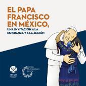 El papa Francisco en México, una invitación a la esperanza y a la acción