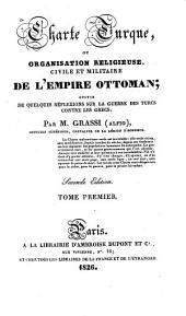 Charte turque, ou Organisation religieuse, civile et militaire de l'Empire Ottoman: suivie de quelques réflexions sur la guerre des Turcs contre les Grecs, Volume1