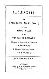 A Parænesis: or Seasonable Exhortatory to all true Sons of the Church of England. Wherein is inserted a Discourse of Hæresy; in defence of our Church against the Romanist