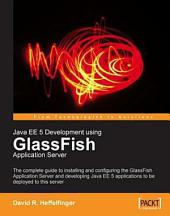 Java EE 5 Development Using GlassFish Application Server: The Complete Guide to Installing and Configuring the GlassFish Application Server and Developing Java EE 5 Applications to be Deployed to this Server