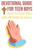 Devotional Guide For Teen Boys How To Live This Life Of Faith In Jesus PDF