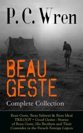 BEAU GESTE – Complete Collection: Beau Geste, Beau Sabreur & Beau Ideal TRILOGY + Good Gestes - Stories of Beau Geste, His Brothers and Their Comrades in the French Foreign Legion: Adventure Classics from the Author of Stories of the Foreign Legion, The Wages of Virtue, Cupid in Africa, Stepsons of France, Snake and Sword, Port o' Missing Men & The Young Stagers