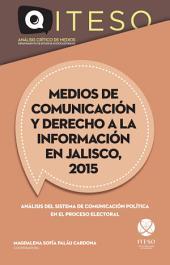 Medios de comunicación y derecho a la información en Jalisco, 2015: Análisis del sistema de comunicación política en el proceso electoral