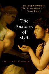 The Anatomy of Myth: The Art of Interpretation from the Presocratics to the Church Fathers