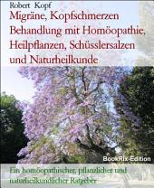 Migräne, Kopfschmerzen - Cephalgie behandeln mit Homöopathie, Pflanzenheilkunde, Schüsslersalzen und Naturheilkunde: Ein homöopathischer, pflanzlicher, biochemischer und naturheilkundlicher Ratgeber